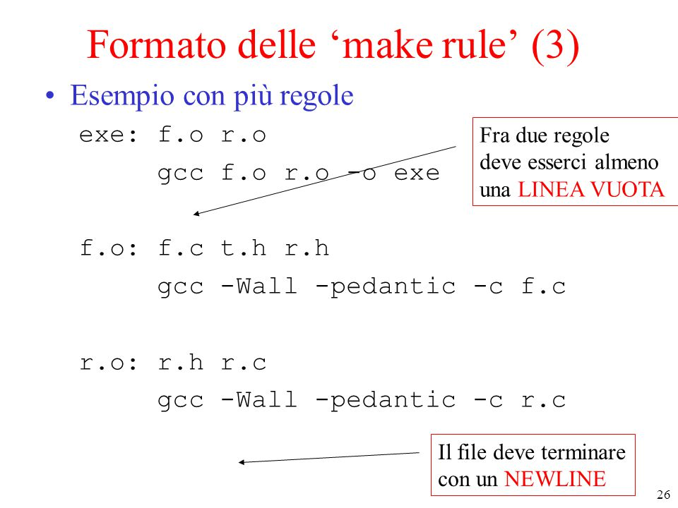 26 Formato delle 'make rule' (3) Esempio con più regole exe: f.o r.o gcc f.o r.o -o exe f.o: f.c t.h r.h gcc -Wall -pedantic -c f.c r.o: r.h r.c gcc -
