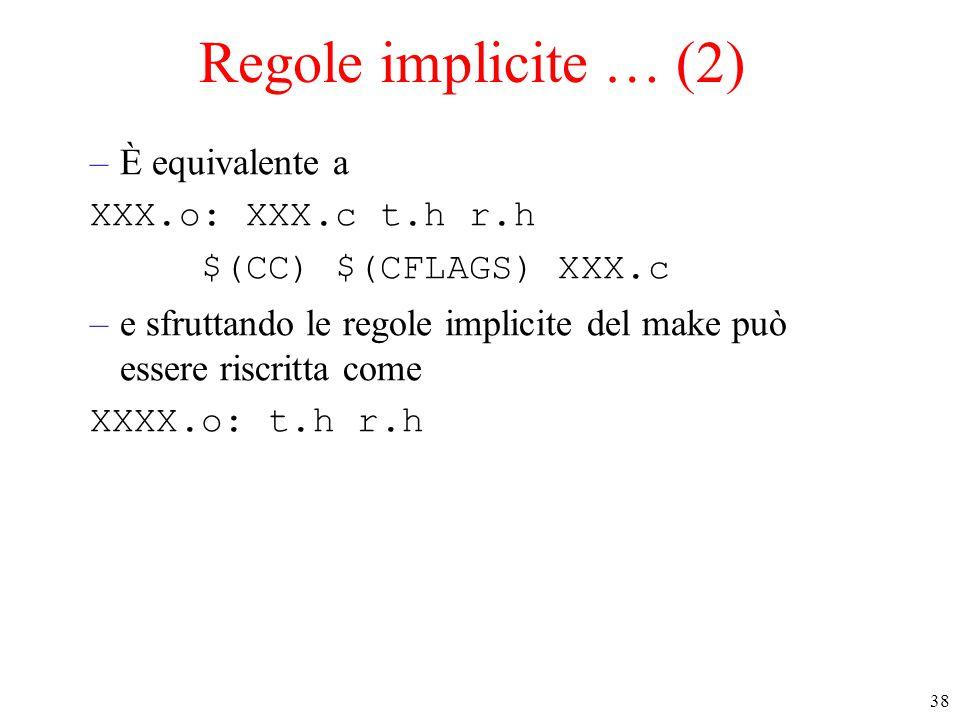 38 Regole implicite … (2) –È equivalente a XXX.o: XXX.c t.h r.h $(CC) $(CFLAGS) XXX.c –e sfruttando le regole implicite del make può essere riscritta