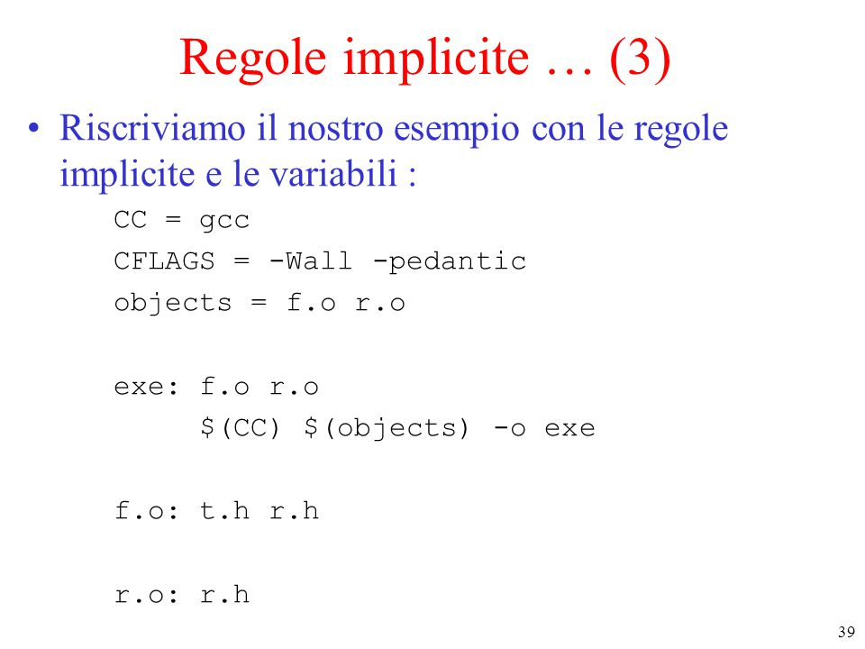 39 Regole implicite … (3) Riscriviamo il nostro esempio con le regole implicite e le variabili : CC = gcc CFLAGS = -Wall -pedantic objects = f.o r.o e