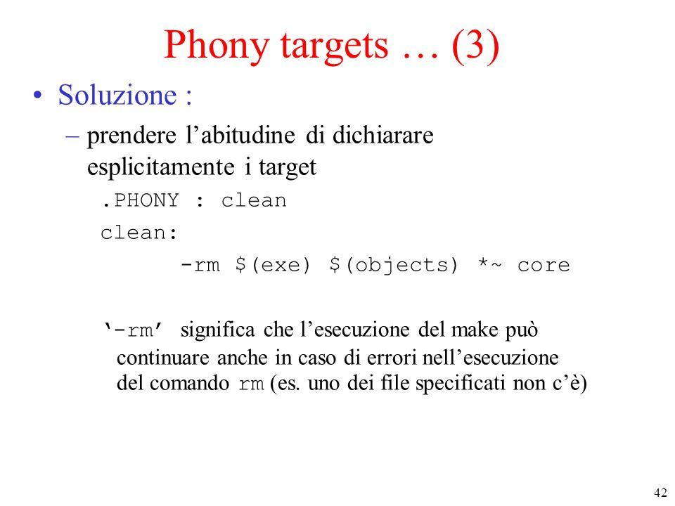 42 Phony targets … (3) Soluzione : –prendere l'abitudine di dichiarare esplicitamente i target.PHONY : clean clean: -rm $(exe) $(objects) *~ core '-rm
