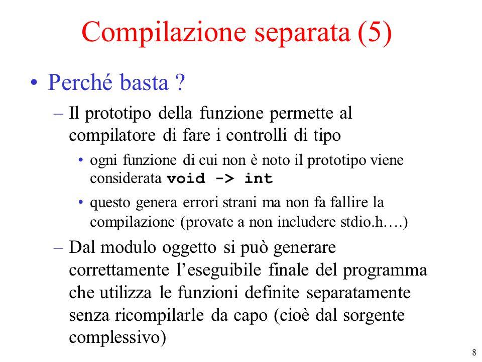 8 Compilazione separata (5) Perché basta ? –Il prototipo della funzione permette al compilatore di fare i controlli di tipo ogni funzione di cui non è
