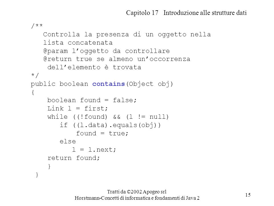 Capitolo 17 Introduzione alle strutture dati Tratti da ©2002 Apogeo srl Horstmann-Concetti di informatica e fondamenti di Java 2 15 /** Controlla la presenza di un oggetto nella lista concatenata @param l'oggetto da controllare @return true se almeno un'occorrenza dell'elemento è trovata */ public boolean contains(Object obj) { boolean found = false; Link l = first; while ((!found) && (l != null) if ((l.data).equals(obj)) found = true; else l = l.next; return found; }
