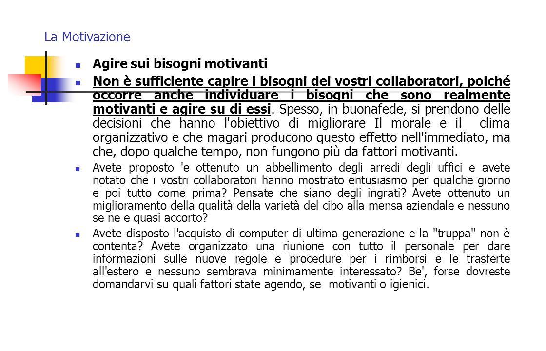 La Motivazione Agire sui bisogni motivanti Non è sufficiente capire i bisogni dei vostri collaboratori, poiché occorre anche individuare i bisogni che
