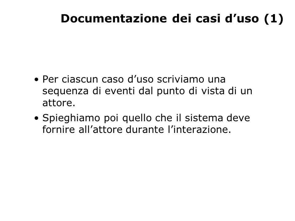 Documentazione dei casi d'uso (1) Per ciascun caso d'uso scriviamo una sequenza di eventi dal punto di vista di un attore. Spieghiamo poi quello che i