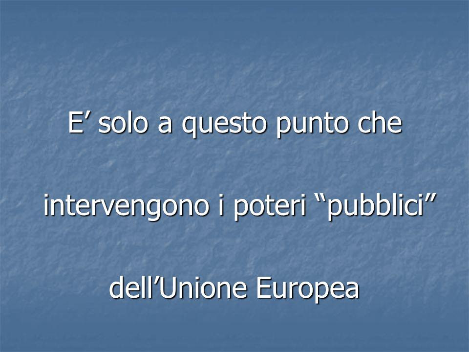 """E' solo a questo punto che intervengono i poteri """"pubblici"""" intervengono i poteri """"pubblici"""" dell'Unione Europea"""