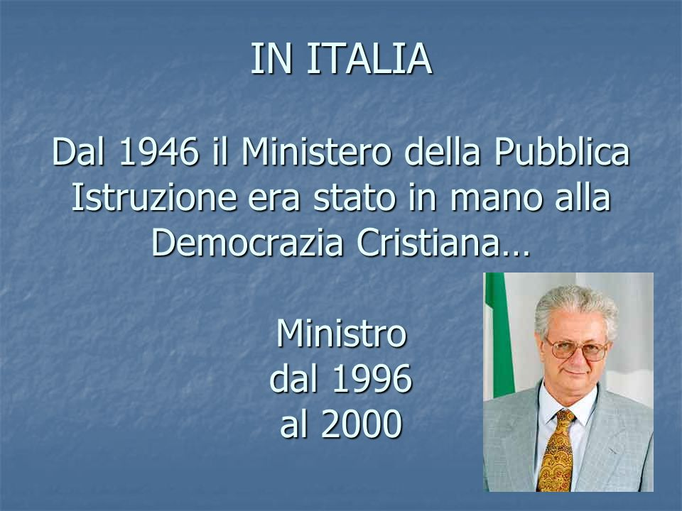 IN ITALIA Dal 1946 il Ministero della Pubblica Istruzione era stato in mano alla Democrazia Cristiana… Ministro dal 1996 al 2000