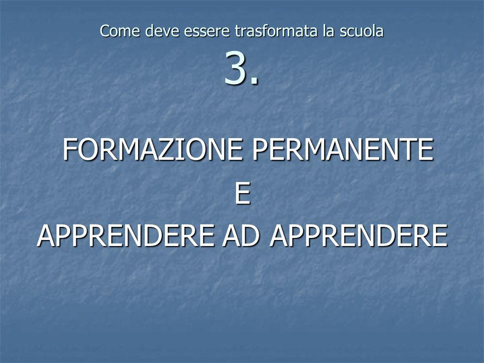 Come deve essere trasformata la scuola 3. FORMAZIONE PERMANENTE FORMAZIONE PERMANENTEE APPRENDERE AD APPRENDERE