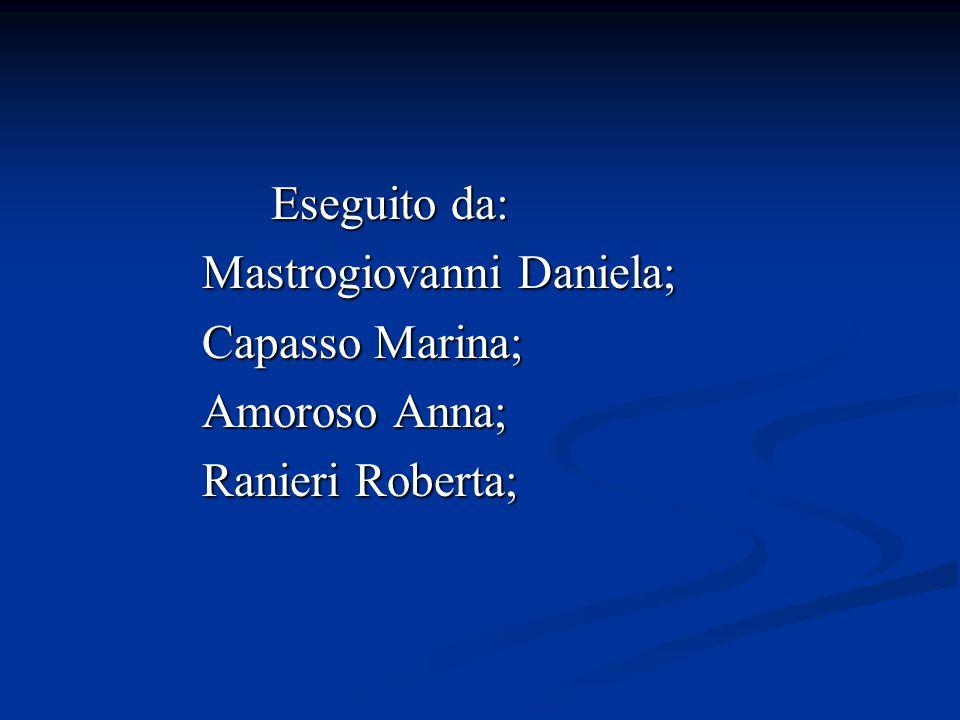 Eseguito da: Eseguito da: Mastrogiovanni Daniela; Mastrogiovanni Daniela; Capasso Marina; Capasso Marina; Amoroso Anna; Amoroso Anna; Ranieri Roberta; Ranieri Roberta;