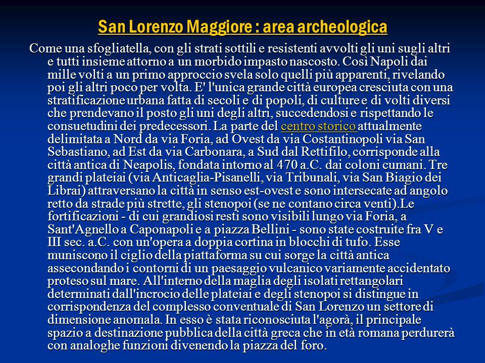 San Lorenzo Maggiore : area archeologica San Lorenzo Maggiore : area archeologica Come una sfogliatella, con gli strati sottili e resistenti avvolti gli uni sugli altri e tutti insieme attorno a un morbido impasto nascosto.