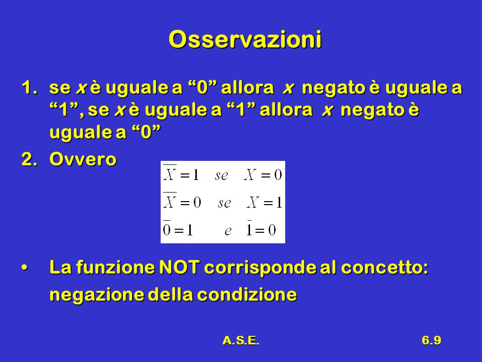 A.S.E.6.9 Osservazioni 1.se x è uguale a 0 allora x negato è uguale a 1 , se x è uguale a 1 allora x negato è uguale a 0 2.Ovvero La funzione NOT corrisponde al concetto:La funzione NOT corrisponde al concetto: negazione della condizione