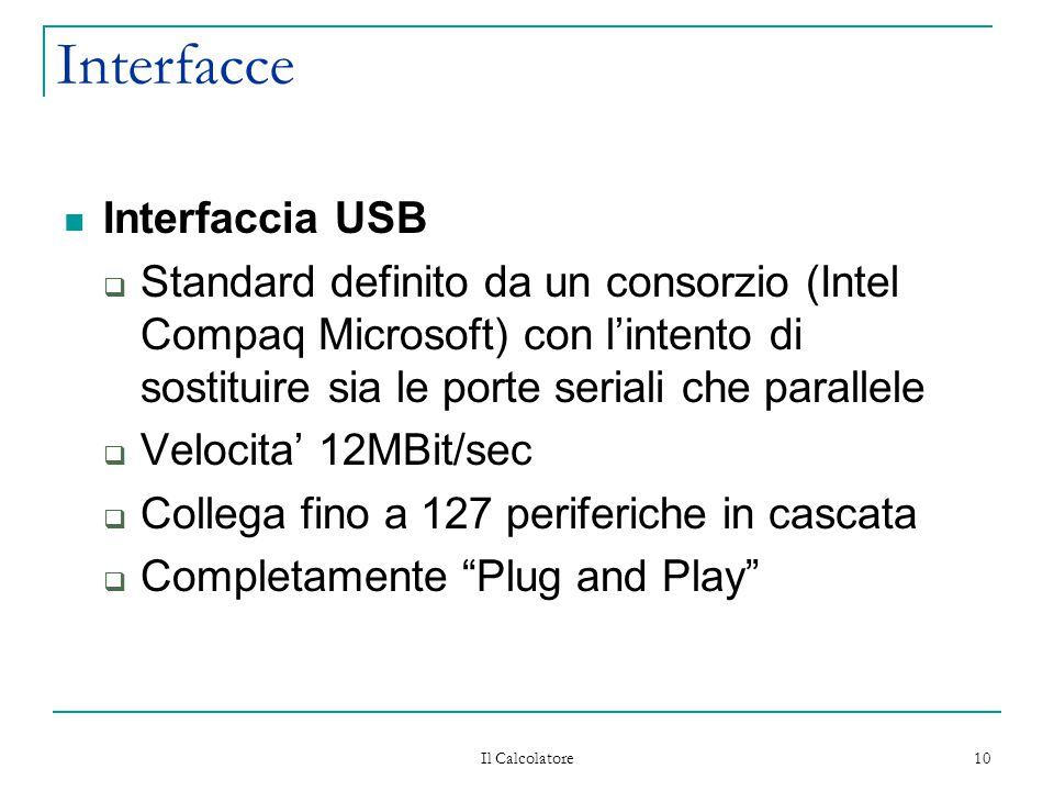 Il Calcolatore 10 Interfacce Interfaccia USB  Standard definito da un consorzio (Intel Compaq Microsoft) con l'intento di sostituire sia le porte seriali che parallele  Velocita' 12MBit/sec  Collega fino a 127 periferiche in cascata  Completamente Plug and Play