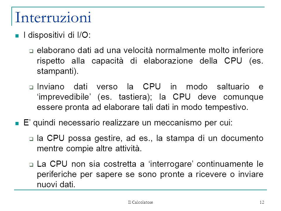 Il Calcolatore 12 Interruzioni I dispositivi di I/O:  elaborano dati ad una velocità normalmente molto inferiore rispetto alla capacità di elaborazione della CPU (es.