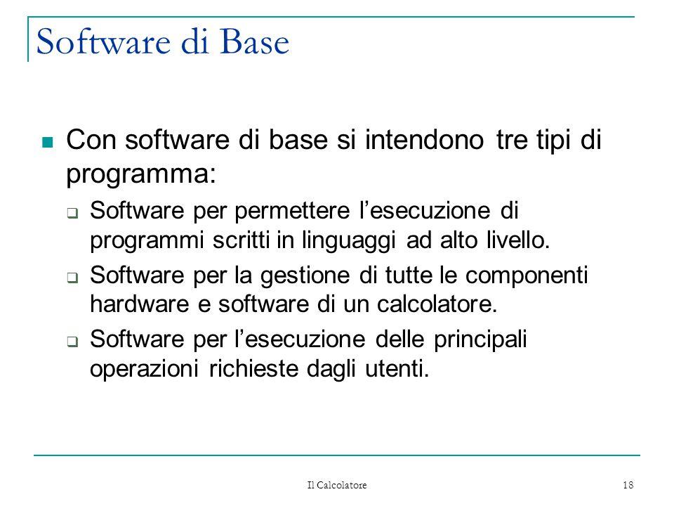 Il Calcolatore 18 Software di Base Con software di base si intendono tre tipi di programma:  Software per permettere l'esecuzione di programmi scritti in linguaggi ad alto livello.