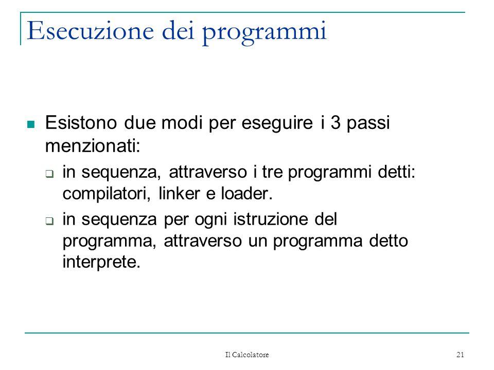 Il Calcolatore 21 Esecuzione dei programmi Esistono due modi per eseguire i 3 passi menzionati:  in sequenza, attraverso i tre programmi detti: compilatori, linker e loader.