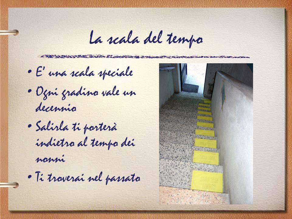 La scala del tempo E' una scala speciale Ogni gradino vale un decennio Salirla ti porterà indietro al tempo dei nonni Ti troverai nel passato