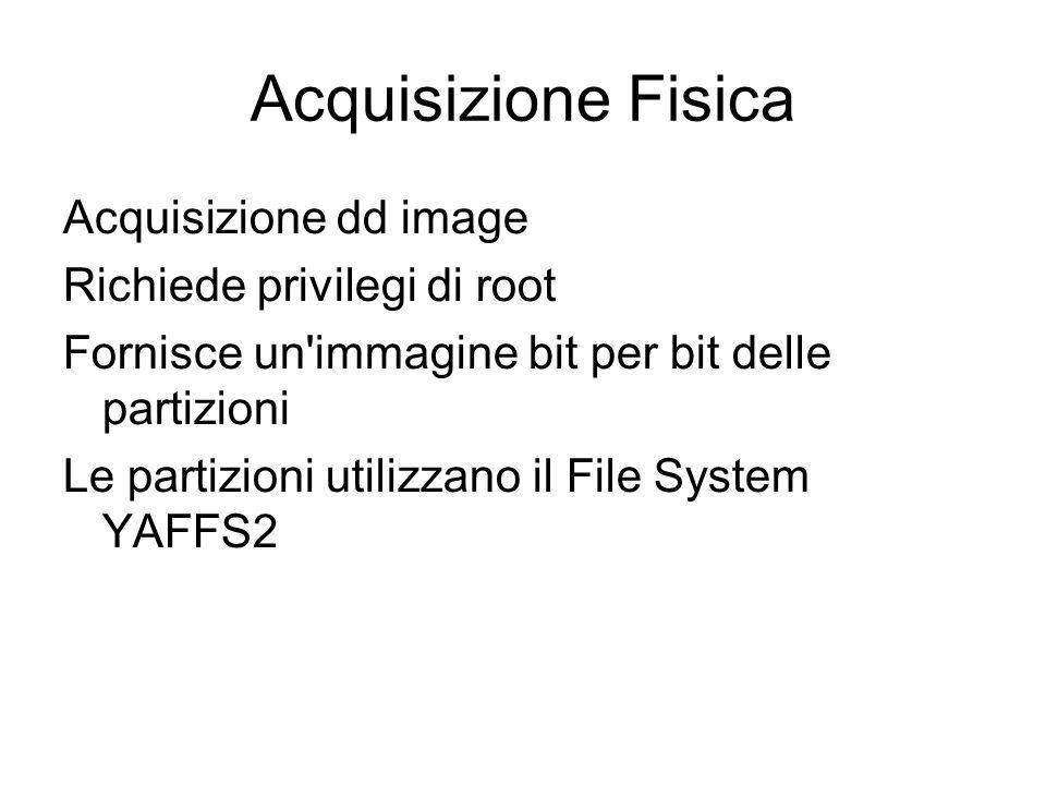 Acquisizione Fisica Acquisizione dd image Richiede privilegi di root Fornisce un'immagine bit per bit delle partizioni Le partizioni utilizzano il Fil