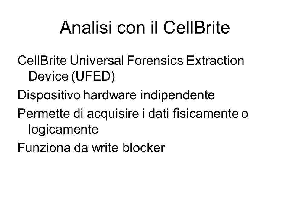 Analisi con il CellBrite CellBrite Universal Forensics Extraction Device (UFED) Dispositivo hardware indipendente Permette di acquisire i dati fisicam