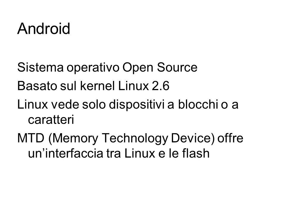 Android Sistema operativo Open Source Basato sul kernel Linux 2.6 Linux vede solo dispositivi a blocchi o a caratteri MTD (Memory Technology Device) o