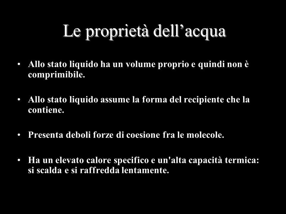 Le proprietà dell'acqua Allo stato liquido ha un volume proprio e quindi non è comprimibile. Allo stato liquido assume la forma del recipiente che la
