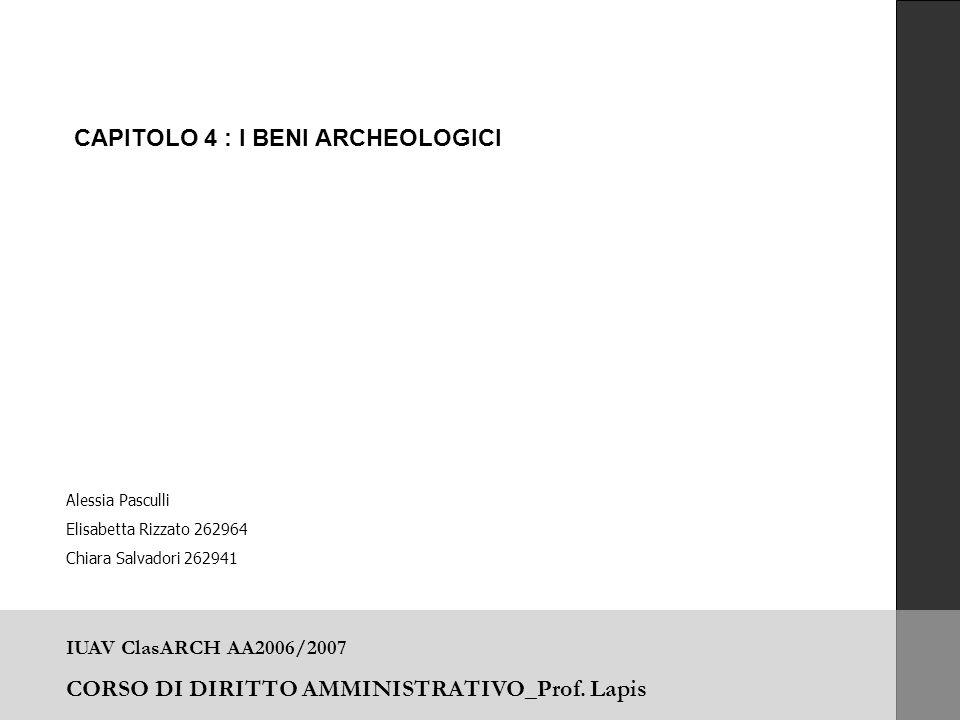 IUAV ClasARCH AA2006/2007 CORSO DI DIRITTO AMMINISTRATIVO_Prof. Lapis CAPITOLO 4 : I BENI ARCHEOLOGICI Alessia Pasculli Elisabetta Rizzato 262964 Chia