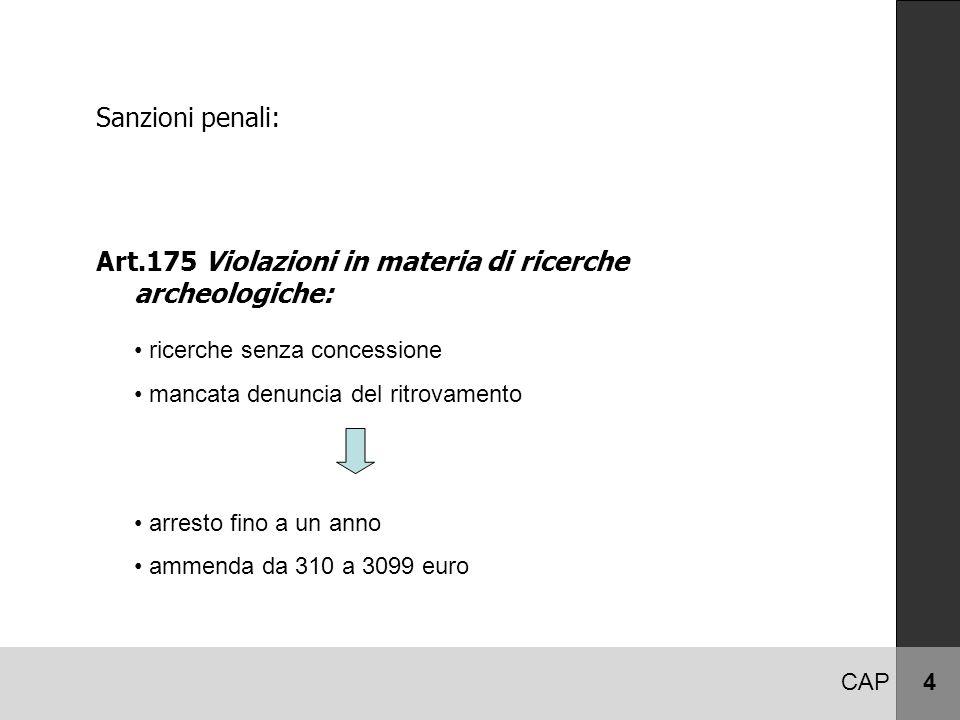 CAP 4 Sanzioni penali: Art.175 Violazioni in materia di ricerche archeologiche: ricerche senza concessione mancata denuncia del ritrovamento arresto fino a un anno ammenda da 310 a 3099 euro