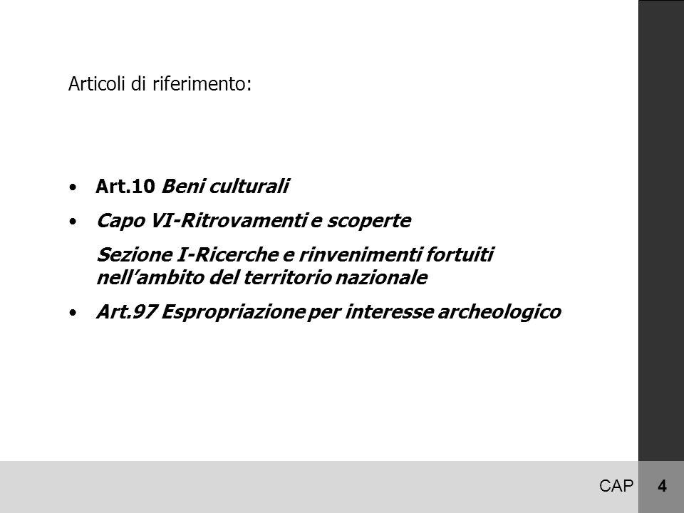 CAP 4 Articoli di riferimento: Art.10 Beni culturali Capo VI-Ritrovamenti e scoperte Sezione I-Ricerche e rinvenimenti fortuiti nell'ambito del territorio nazionale Art.97 Espropriazione per interesse archeologico