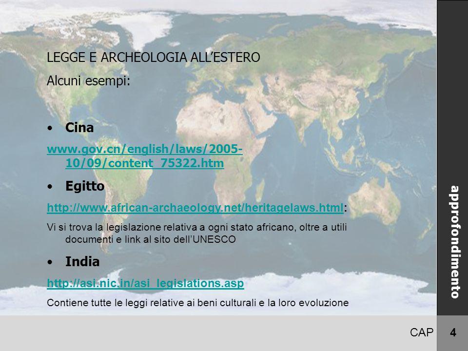 CAP 4 LEGGE E ARCHEOLOGIA ALL'ESTERO Alcuni esempi: Cina www.gov.cn/english/laws/2005- 10/09/content_75322.htm Egitto http://www.african-archaeology.net/heritagelaws.htmlhttp://www.african-archaeology.net/heritagelaws.html: Vi si trova la legislazione relativa a ogni stato africano, oltre a utili documenti e link al sito dell'UNESCO India http://asi.nic.in/asi_legislations.asp Contiene tutte le leggi relative ai beni culturali e la loro evoluzione approfondimento