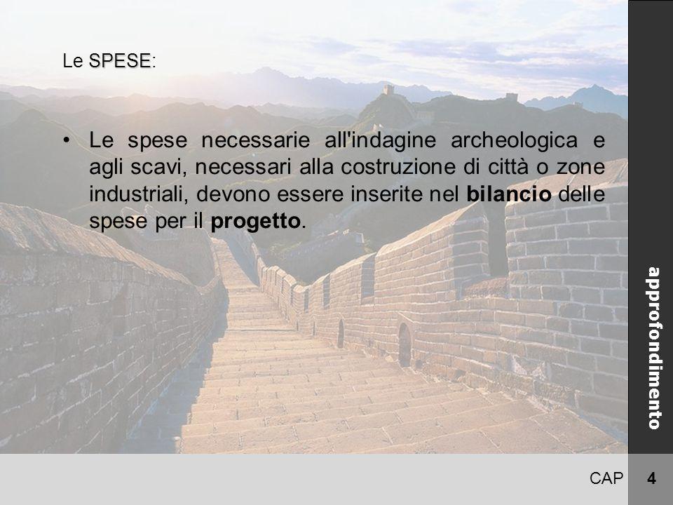 CAP 4 CINA approfondimento SPESE Le SPESE: Le spese necessarie all indagine archeologica e agli scavi, necessari alla costruzione di città o zone industriali, devono essere inserite nel bilancio delle spese per il progetto.