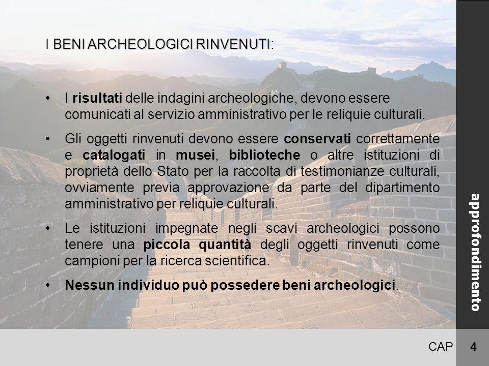 CAP 4 CINA approfondimento BENI ARCHEOLOGICI RINVENUTI I BENI ARCHEOLOGICI RINVENUTI: I risultati delle indagini archeologiche, devono essere comunicati al servizio amministrativo per le reliquie culturali.