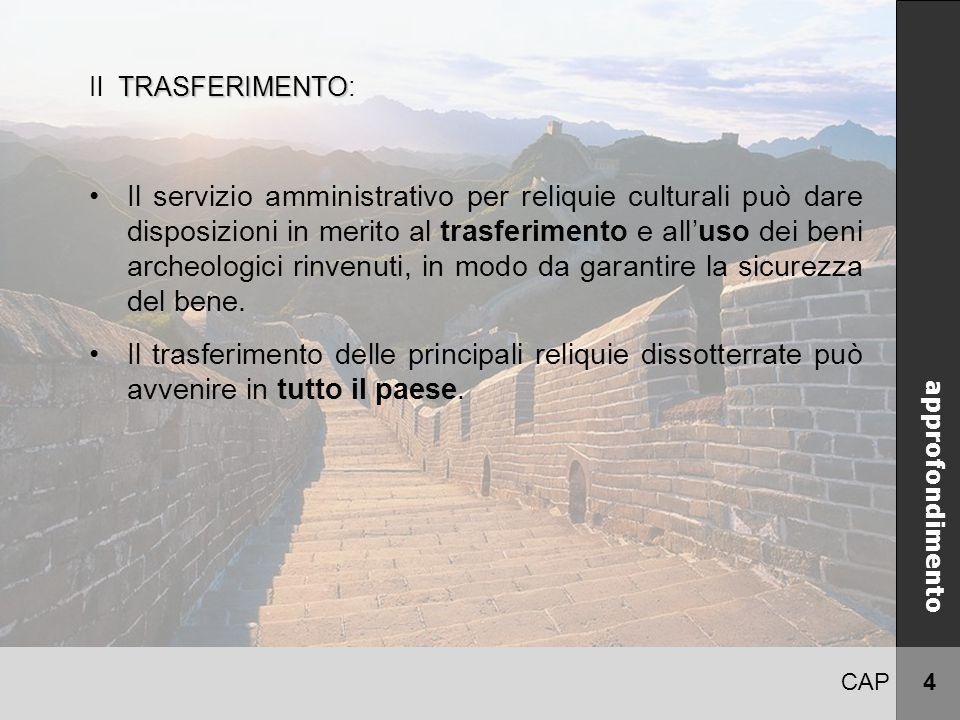 CAP 4 CINA approfondimento TRASFERIMENTO Il TRASFERIMENTO: Il servizio amministrativo per reliquie culturali può dare disposizioni in merito al trasferimento e all'uso dei beni archeologici rinvenuti, in modo da garantire la sicurezza del bene.