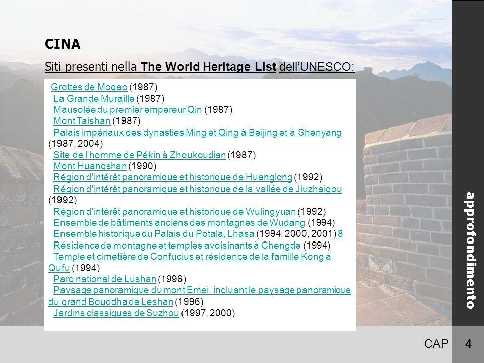 CAP 4 CINA Siti presenti nella The World Heritage List dell'UNESCO: approfondimento Grottes de Mogao (1987)Grottes de Mogao La Grande Muraille (1987)La Grande Muraille Mausolée du premier empereur Qin (1987)Mausolée du premier empereur Qin Mont Taishan (1987)Mont Taishan Palais impériaux des dynasties Ming et Qing à Beijing et à Shenyang (1987, 2004)Palais impériaux des dynasties Ming et Qing à Beijing et à Shenyang Site de l homme de Pékin à Zhoukoudian (1987)Site de l homme de Pékin à Zhoukoudian Mont Huangshan (1990)Mont Huangshan Région d intérêt panoramique et historique de Huanglong (1992)Région d intérêt panoramique et historique de Huanglong Région d intérêt panoramique et historique de la vallée de Jiuzhaigou (1992)Région d intérêt panoramique et historique de la vallée de Jiuzhaigou Région d intérêt panoramique et historique de Wulingyuan (1992)Région d intérêt panoramique et historique de Wulingyuan Ensemble de bâtiments anciens des montagnes de Wudang (1994)Ensemble de bâtiments anciens des montagnes de Wudang Ensemble historique du Palais du Potala, Lhasa (1994, 2000, 2001) 8Ensemble historique du Palais du Potala, Lhasa8 Résidence de montagne et temples avoisinants à Chengde (1994)Résidence de montagne et temples avoisinants à Chengde Temple et cimetière de Confucius et résidence de la famille Kong à Qufu (1994)Temple et cimetière de Confucius et résidence de la famille Kong à Qufu Parc national de Lushan (1996)Parc national de Lushan Paysage panoramique du mont Emei, incluant le paysage panoramique du grand Bouddha de Leshan (1996)Paysage panoramique du mont Emei, incluant le paysage panoramique du grand Bouddha de Leshan Jardins classiques de Suzhou (1997, 2000)Jardins classiques de Suzhou