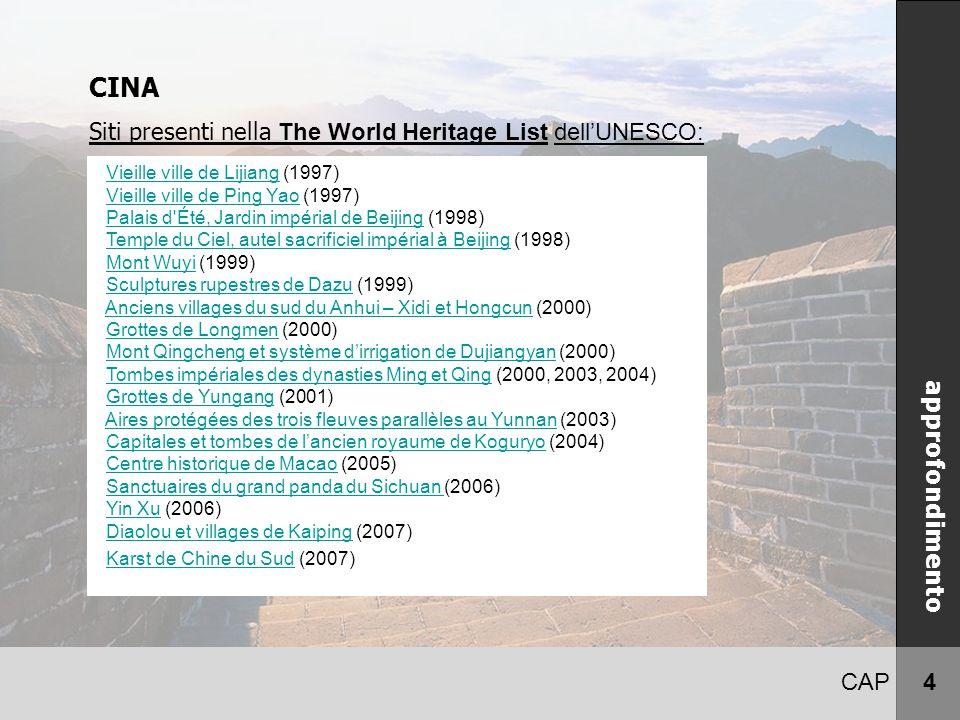 CAP 4 CINA Siti presenti nella The World Heritage List dell'UNESCO: approfondimento Vieille ville de Lijiang (1997)Vieille ville de Lijiang Vieille ville de Ping Yao (1997)Vieille ville de Ping Yao Palais d Été, Jardin impérial de Beijing (1998)Palais d Été, Jardin impérial de Beijing Temple du Ciel, autel sacrificiel impérial à Beijing (1998)Temple du Ciel, autel sacrificiel impérial à Beijing Mont Wuyi (1999)Mont Wuyi Sculptures rupestres de Dazu (1999)Sculptures rupestres de Dazu Anciens villages du sud du Anhui – Xidi et Hongcun (2000)Anciens villages du sud du Anhui – Xidi et Hongcun Grottes de Longmen (2000)Grottes de Longmen Mont Qingcheng et système d'irrigation de Dujiangyan (2000)Mont Qingcheng et système d'irrigation de Dujiangyan Tombes impériales des dynasties Ming et Qing (2000, 2003, 2004)Tombes impériales des dynasties Ming et Qing Grottes de Yungang (2001)Grottes de Yungang Aires protégées des trois fleuves parallèles au Yunnan (2003)Aires protégées des trois fleuves parallèles au Yunnan Capitales et tombes de l'ancien royaume de Koguryo (2004)Capitales et tombes de l'ancien royaume de Koguryo Centre historique de Macao (2005)Centre historique de Macao Sanctuaires du grand panda du Sichuan (2006)Sanctuaires du grand panda du Sichuan Yin Xu (2006)Yin Xu Diaolou et villages de Kaiping (2007)Diaolou et villages de Kaiping Karst de Chine du Sud (2007)Karst de Chine du Sud