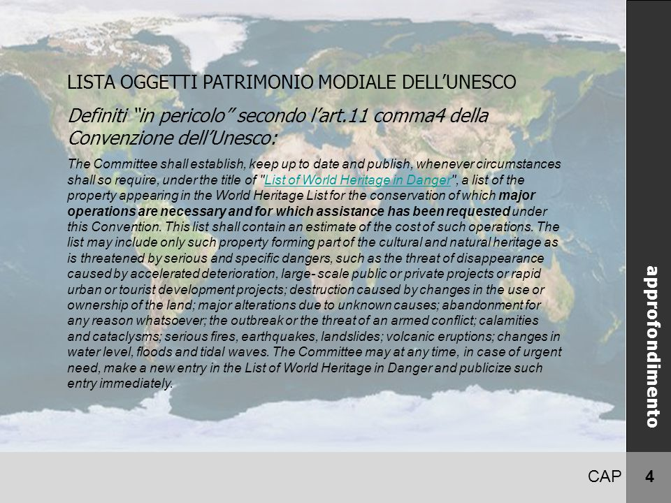 CAP 4 LISTA OGGETTI PATRIMONIO MODIALE DELL'UNESCO Definiti in pericolo secondo l'art.11 comma4 della Convenzione dell'Unesco: The Committee shall establish, keep up to date and publish, whenever circumstances shall so require, under the title of List of World Heritage in Danger , a list of the property appearing in the World Heritage List for the conservation of which major operations are necessary and for which assistance has been requested under this Convention.