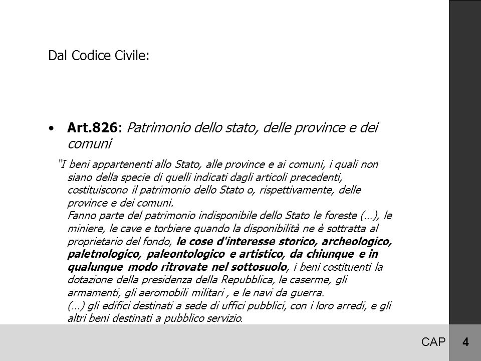 CAP 4 Dal Codice Civile: Art.826: Patrimonio dello stato, delle province e dei comuni I beni appartenenti allo Stato, alle province e ai comuni, i quali non siano della specie di quelli indicati dagli articoli precedenti, costituiscono il patrimonio dello Stato o, rispettivamente, delle province e dei comuni.