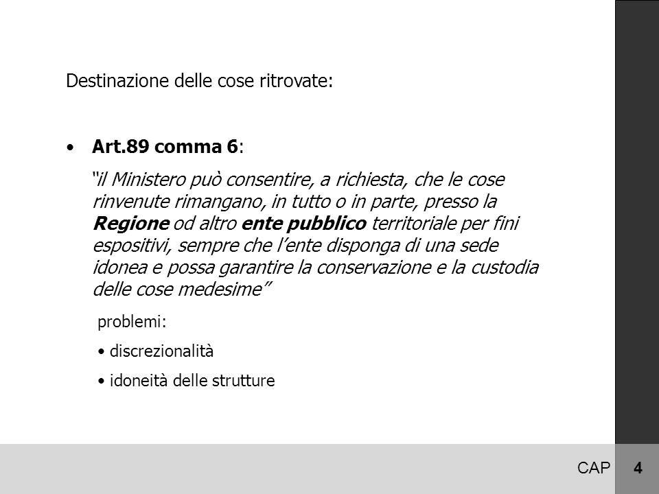 """CAP 4 Destinazione delle cose ritrovate: Art.89 comma 6: """"il Ministero può consentire, a richiesta, che le cose rinvenute rimangano, in tutto o in par"""
