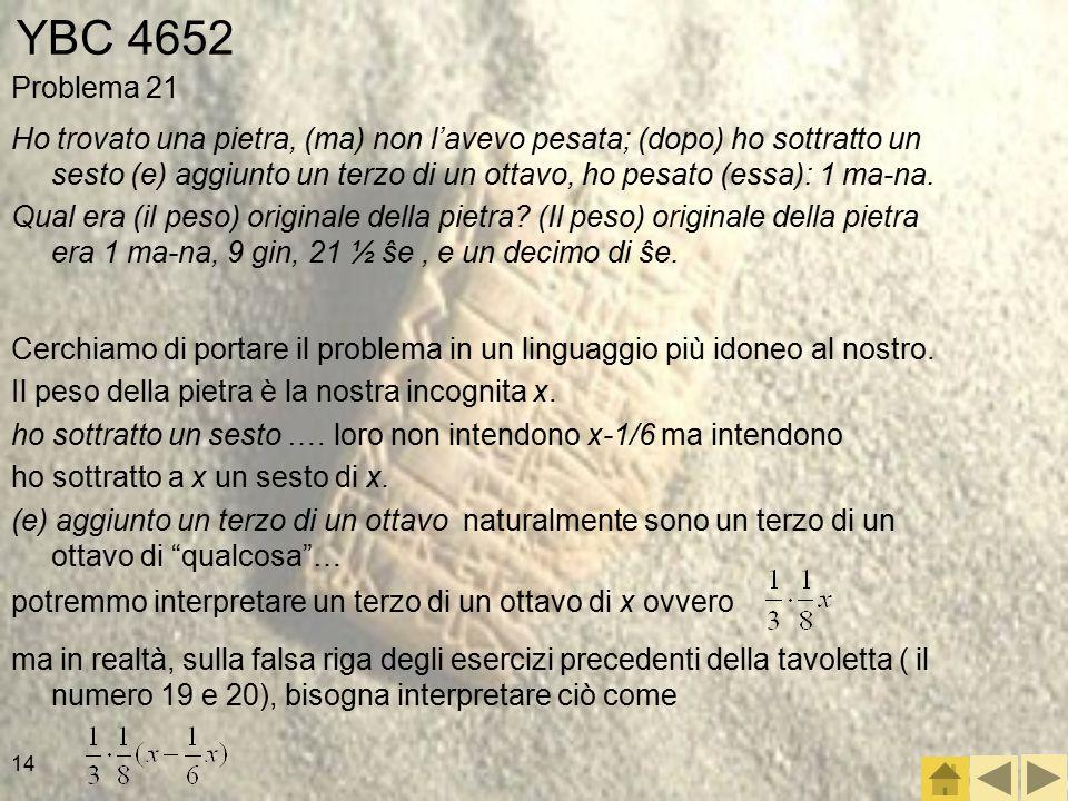 14 YBC 4652 Problema 21 Ho trovato una pietra, (ma) non l'avevo pesata; (dopo) ho sottratto un sesto (e) aggiunto un terzo di un ottavo, ho pesato (essa): 1 ma-na.