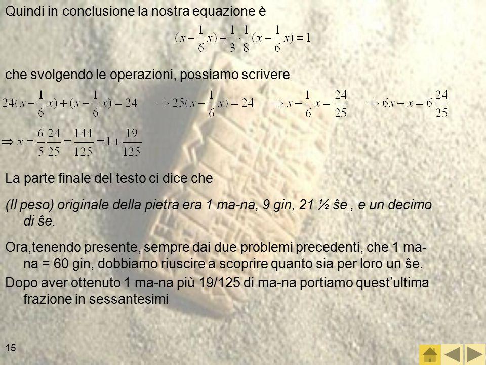 15 Quindi in conclusione la nostra equazione è che svolgendo le operazioni, possiamo scrivere La parte finale del testo ci dice che (Il peso) originale della pietra era 1 ma-na, 9 gin, 21 ½ ŝe, e un decimo di ŝe.