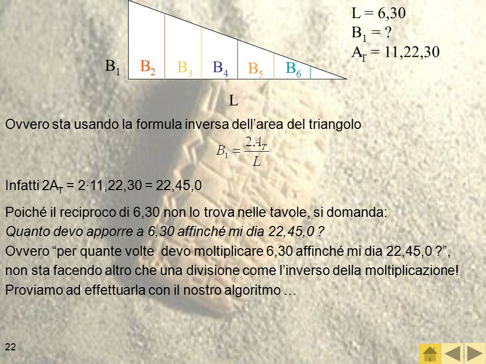22 Ovvero sta usando la formula inversa dell'area del triangolo Infatti 2A T = 2·11,22,30 = 22,45,0 Poiché il reciproco di 6,30 non lo trova nelle tavole, si domanda: Quanto devo apporre a 6,30 affinché mi dia 22,45,0 .