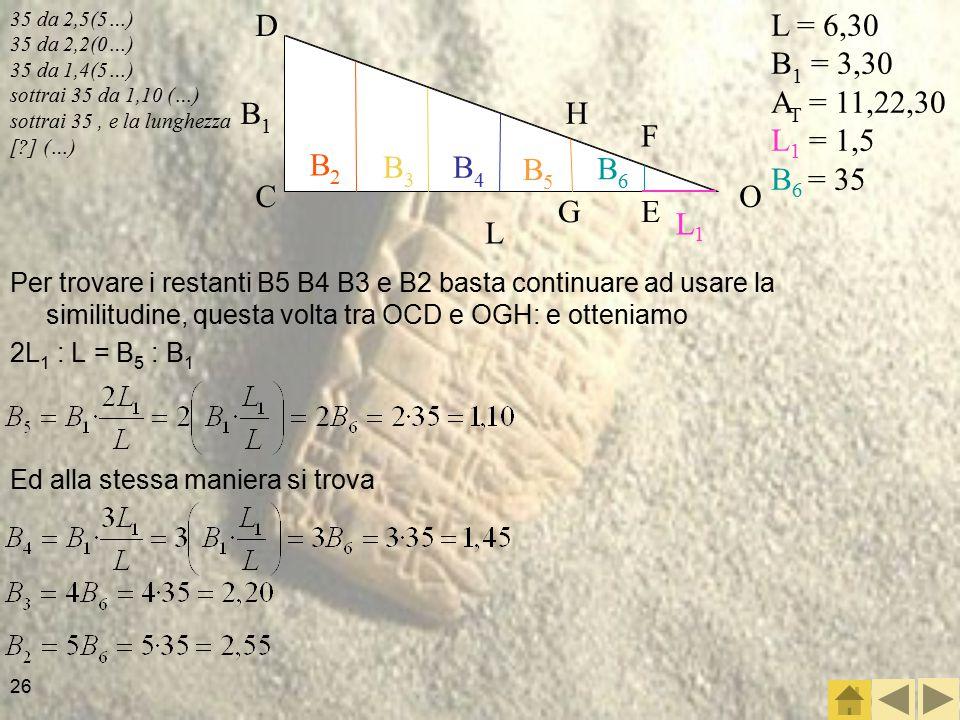 26 35 da 2,5(5…) 35 da 2,2(0…) 35 da 1,4(5…) sottrai 35 da 1,10 (…) sottrai 35, e la lunghezza [?] (…) Per trovare i restanti B5 B4 B3 e B2 basta continuare ad usare la similitudine, questa volta tra OCD e OGH: e otteniamo 2L 1 : L = B 5 : B 1 L = 6,30 B 1 = 3,30 A T = 11,22,30 L 1 = 1,5 B 6 = 35 L1L1 L B1B1 B2B2 B3B3 B4B4 B5B5 B6B6 OC D F E H G Ed alla stessa maniera si trova