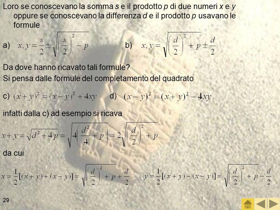 29 Loro se conoscevano la somma s e il prodotto p di due numeri x e y oppure se conoscevano la differenza d e il prodotto p usavano le formule Da dove hanno ricavato tali formule.