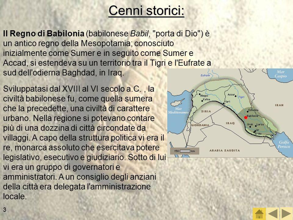 3 Cenni storici: Il Regno di Babilonia (babilonese Babil, porta di Dio ) è un antico regno della Mesopotamia; conosciuto inizialmente come Sumer e in seguito come Sumer e Accad, si estendeva su un territorio tra il Tigri e l Eufrate a sud dell odierna Baghdad, in Iraq.