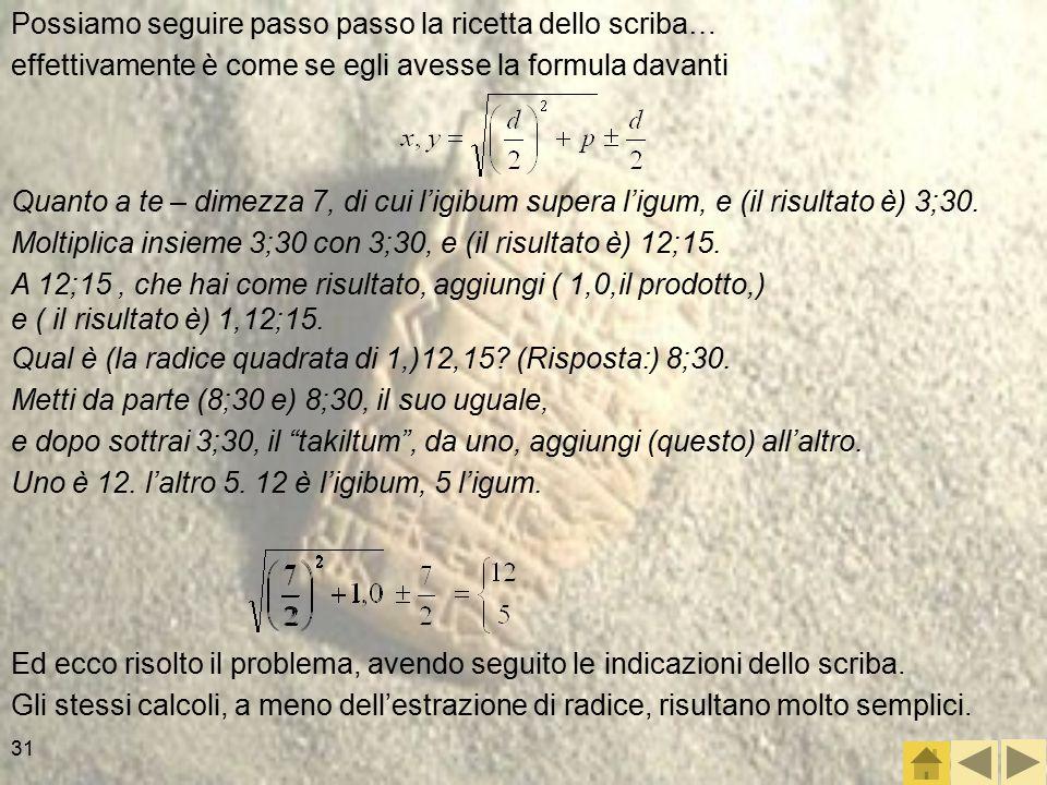 31 Possiamo seguire passo passo la ricetta dello scriba… effettivamente è come se egli avesse la formula davanti Quanto a te – dimezza 7, di cui l'igibum supera l'igum, e (il risultato è) 3;30.