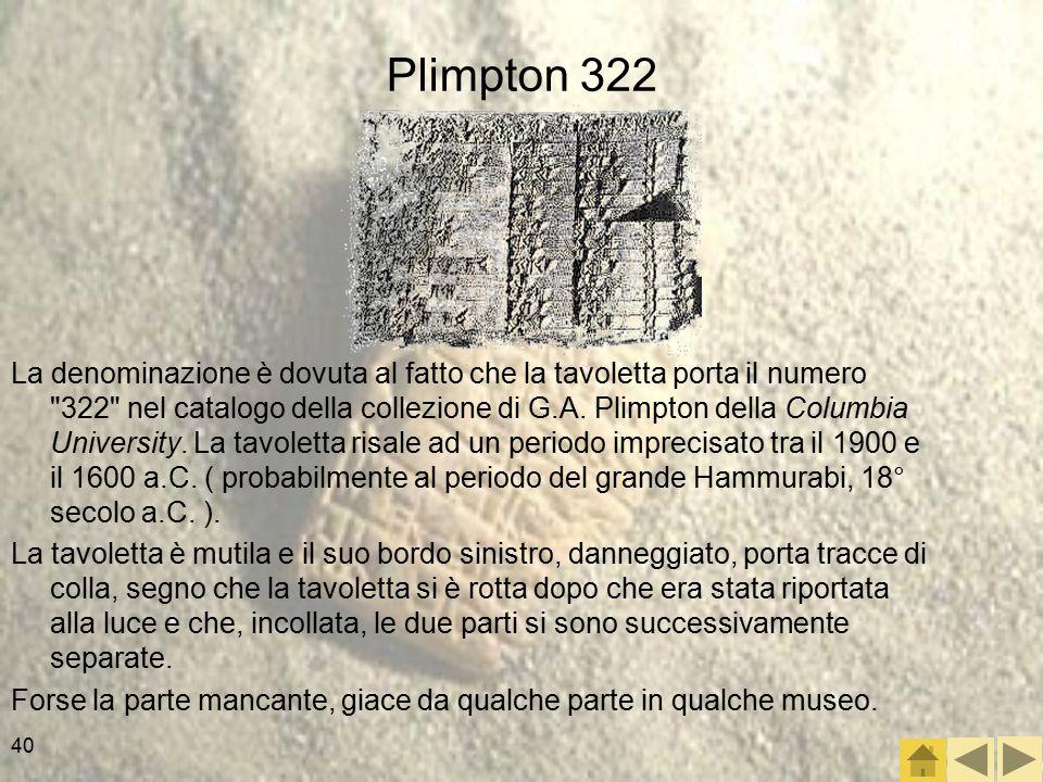 40 Plimpton 322 La denominazione è dovuta al fatto che la tavoletta porta il numero 322 nel catalogo della collezione di G.A.