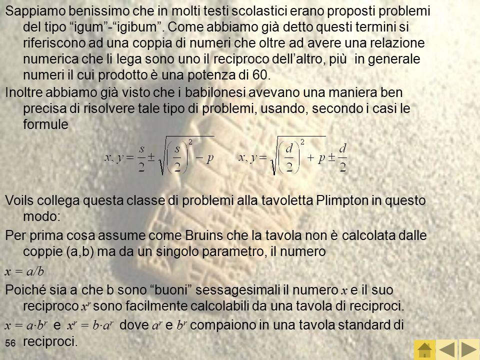 56 Inoltre abbiamo già visto che i babilonesi avevano una maniera ben precisa di risolvere tale tipo di problemi, usando, secondo i casi le formule Voils collega questa classe di problemi alla tavoletta Plimpton in questo modo: Per prima cosa assume come Bruins che la tavola non è calcolata dalle coppie (a,b) ma da un singolo parametro, il numero x = a/b Poiché sia a che b sono buoni sessagesimali il numero x e il suo reciproco x r sono facilmente calcolabili da una tavola di reciproci.