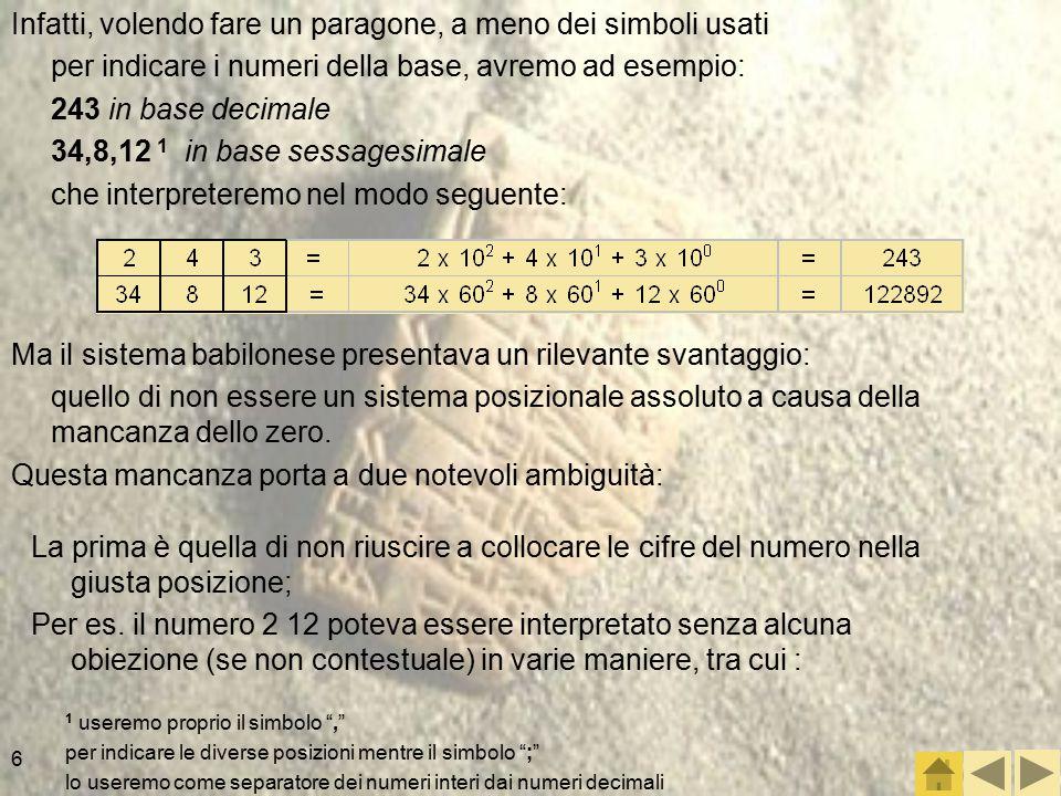 6 Infatti, volendo fare un paragone, a meno dei simboli usati per indicare i numeri della base, avremo ad esempio: 243 in base decimale 34,8,12 1 in base sessagesimale che interpreteremo nel modo seguente: 1 useremo proprio il simbolo , per indicare le diverse posizioni mentre il simbolo ; lo useremo come separatore dei numeri interi dai numeri decimali Ma il sistema babilonese presentava un rilevante svantaggio: quello di non essere un sistema posizionale assoluto a causa della mancanza dello zero.