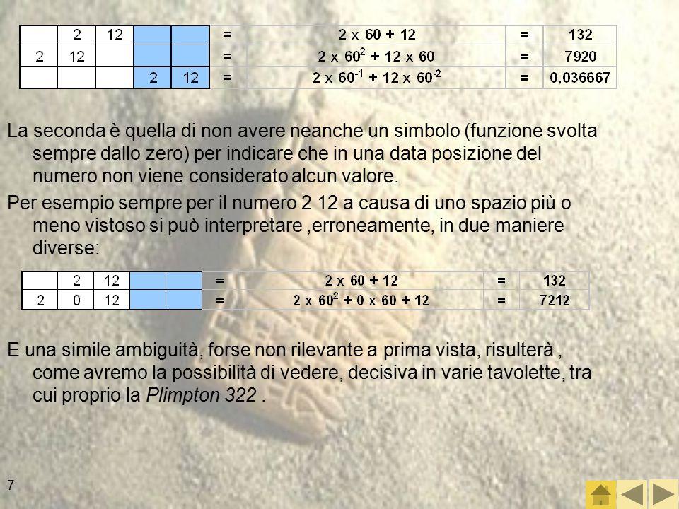 7 La seconda è quella di non avere neanche un simbolo (funzione svolta sempre dallo zero) per indicare che in una data posizione del numero non viene considerato alcun valore.