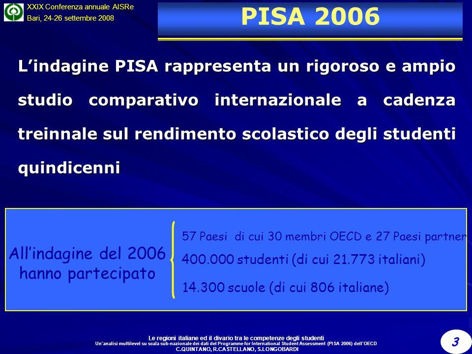 Le regioni italiane ed il divario tra le competenze degli studenti Un'analisi multilevel su scala sub-nazionale dei dati del Programme for International Student Assessment (PISA 2006) dell'OECD C.QUINTANO, R.CASTELLANO, S.LONGOBARDI 3 XXIX Conferenza annuale AISRe Bari, 24-26 settembre 2008 PISA 2006 L'indagine PISA rappresenta un rigoroso e ampio studio comparativo internazionale a cadenza treinnale sul rendimento scolastico degli studenti quindicenni All'indagine del 2006 hanno partecipato 400.000 studenti (di cui 21.773 italiani) 14.300 scuole (di cui 806 italiane) 57 Paesi di cui 30 membri OECD e 27 Paesi partner