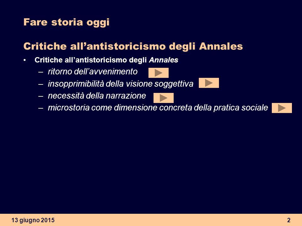 13 giugno 20152 Fare storia oggi Critiche all'antistoricismo degli Annales Critiche all'antistoricismo degli Annales –ritorno dell'avvenimento –insopp