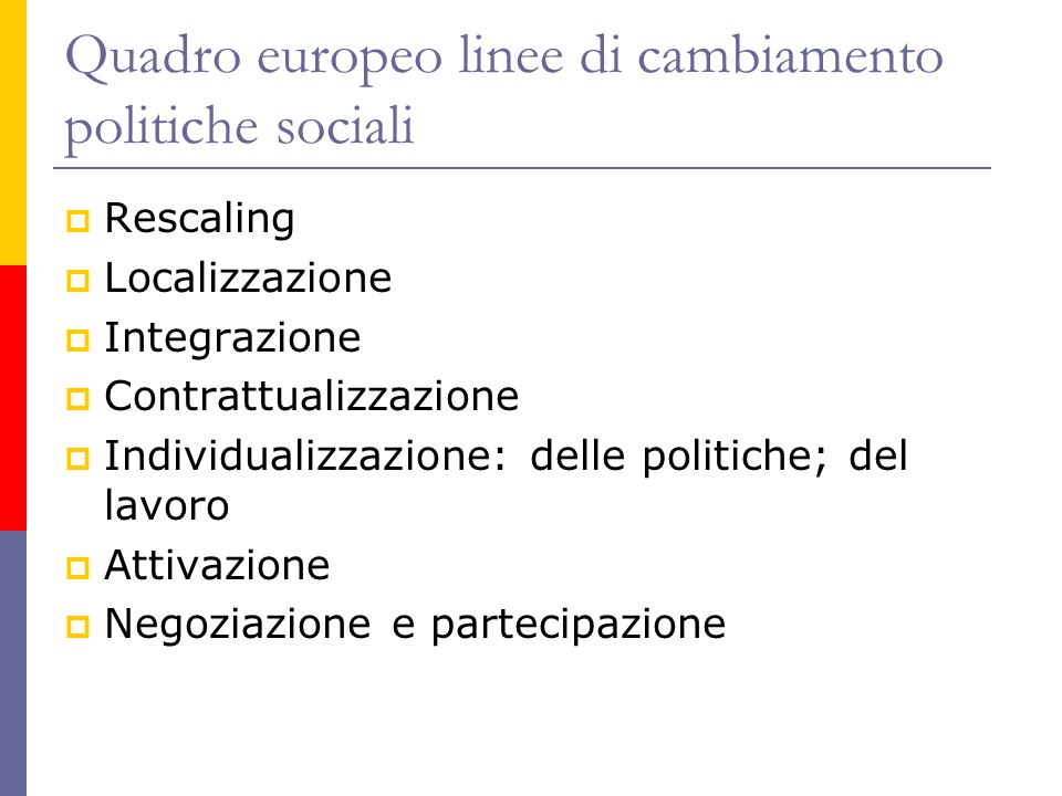 Quadro europeo linee di cambiamento politiche sociali  Rescaling  Localizzazione  Integrazione  Contrattualizzazione  Individualizzazione: delle politiche; del lavoro  Attivazione  Negoziazione e partecipazione