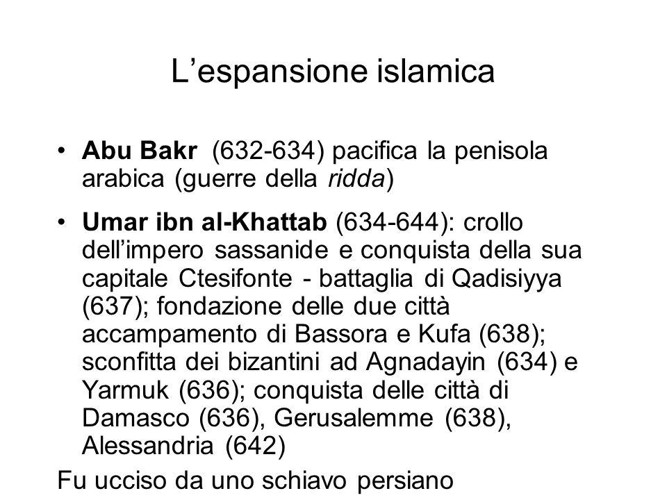 L'espansione islamica Abu Bakr (632-634) pacifica la penisola arabica (guerre della ridda) Umar ibn al-Khattab (634-644): crollo dell'impero sassanide